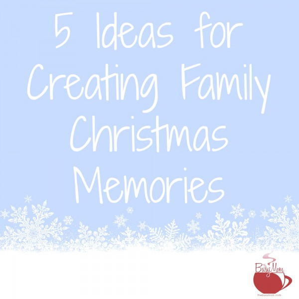 5 Ideas for Creating Family Christmas Memories