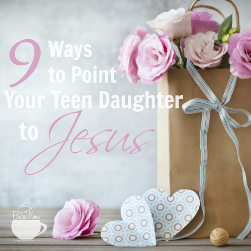 9 Ways to Point Your Teen Daughter to Jesus