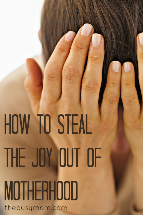 How To Steal The Joy Out Of Motherhood TheBusyMom.com Pin2