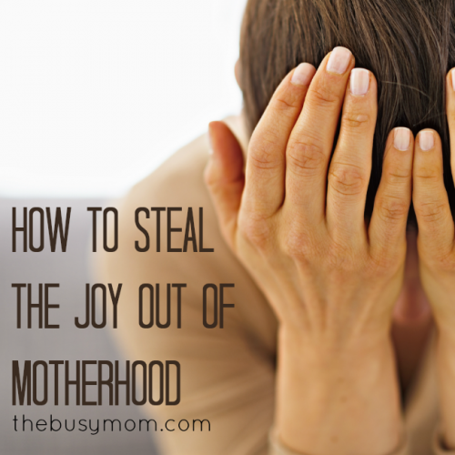 How To Steal The Joy Out Of Motherhood TheBusyMom.com